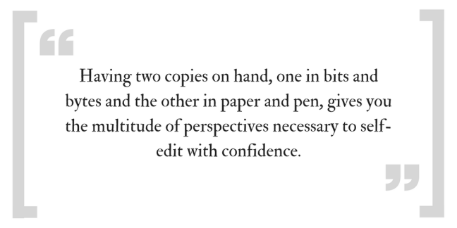 Having two copies on hand, one it bits and bytes and the other in paper and pen, gives you the multitude of perspectives necessary to self-edit with confidence.